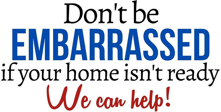 Don't be embarassed if you're home is not ready, we can help!